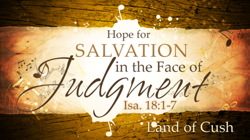 2018-06-03 AM (TM) - Isaiah: #32 - Hope For Salvation in the Face of Judgement (Isa. 18:1-7)