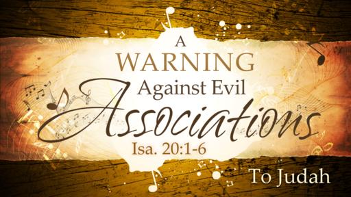2018-06-10 PM (TM) - Isaiah: #35 - A Warning Against Evil Associations: To Judah (Isa. 20:1-6)
