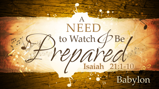 2018-06-24 AM (TM) - Isaiah: #36 - A Need to Watch and Be Prepared: Babylon (Isa. 21:1-10)