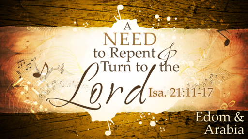 2018-06-24 PM (TM) - Isaiah: #37 - A Need to Repent and Turn to the Lord: Edom & Arabia (Isa. 21:11-17)