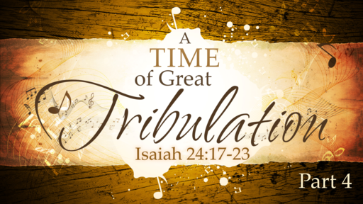 2018-07-22 PM (TM) - Isaiah: #45 - A  Time of Great Tribulation, Pt. 4 (Isa. 24:17-23)