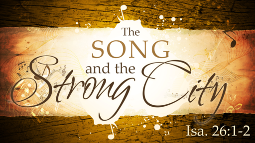 2018-08-19 AM (TM) - Isaiah: #48 - The Song and the Strong City (Isa. 26:1-2)