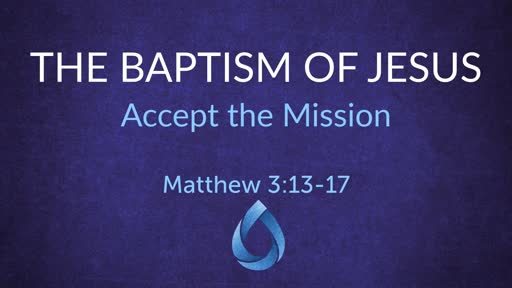 Matthew 3:13-17: The Baptism of Jesus: Accept the Mission