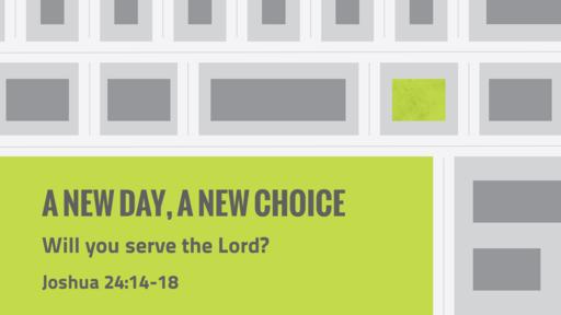 Joshua 24: 14-18 - A New Day, A New Choice