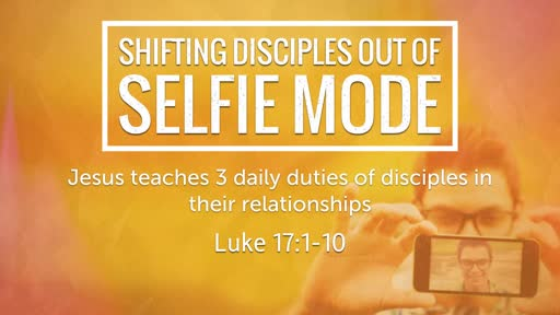 Luke 17:1-10 - Shifting Disciples out of Selfie Mode