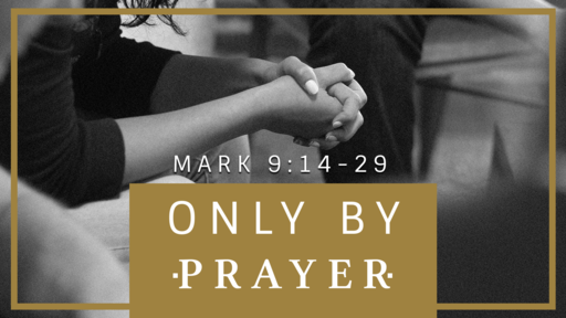"""Only by Prayer"" - Mark 9:14-29"