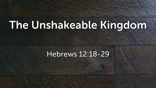 The Unshakeable Kingdom Hebrews 12:18-29