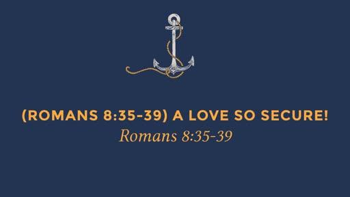 (Romans 8:35-39) A Love So Secure!