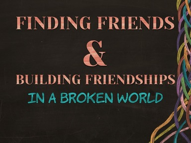 Finding Friends & Building Friendships in a Broken World