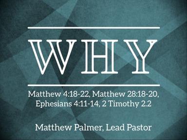 February 9, 2020 - Why (Matthew 4:18-22, Matthew 28:18-20, Ephesians 4:11-14, 2 Timothy 2:2)