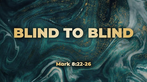Sunday, Feb 9th 2020- Mark 8:22-26 Blind to Blind