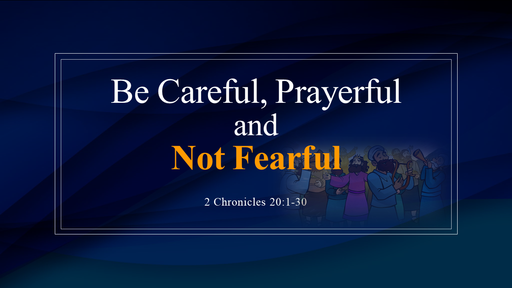 Be Careful, Prayerful and Not Fearful