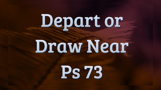 Depart or Draw Near Ps 73