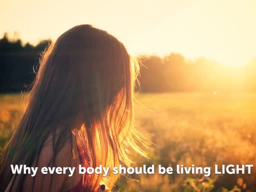 Why every body should be living LIGHT