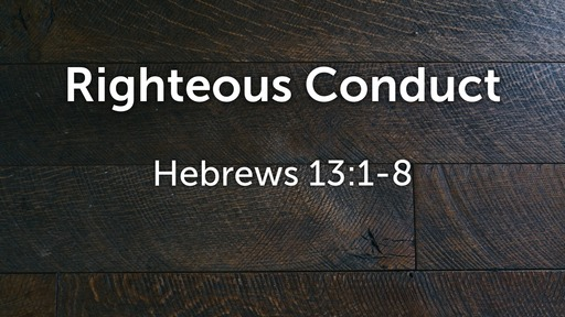 Righteous Conduct - Hebrews 13:1-8