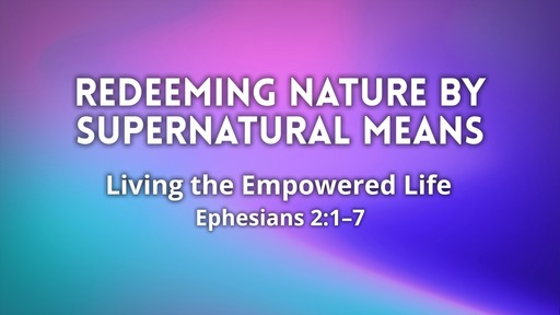 Feb 16 - Redeeming Nature by Supernatural Means