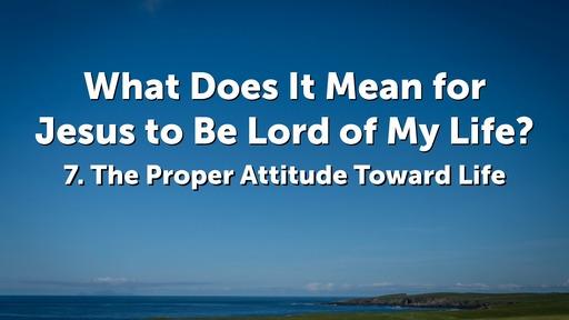 7. The Proper Attitude Toward Life