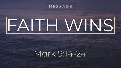 Sunday, Feb. 16th 2020, Mark 9:14-24 Faith Wins