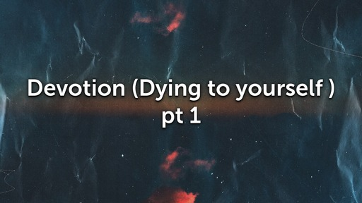 Devotion (Dying to yourself) Part 1
