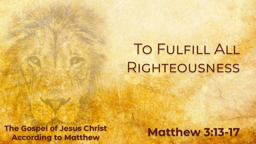 To Fulfill All Righteousness - Matthew 3:13-17