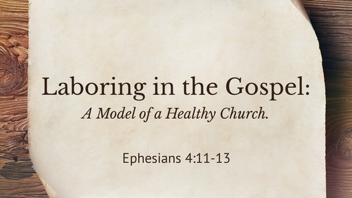 (Eph 4:11- 12) Laboring in the Gospel: A Model of a Healthy Church.