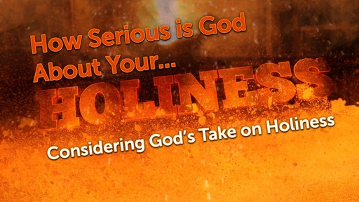 How Serious is God About Your Holiness? - Considering God's Take on Holiness