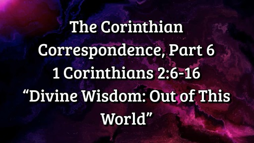 "The Corinthian Correspondence, Part 6: 1 Corinthians 2:6-16; ""Divine Wisdom: Out of This World"""