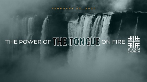 February 23, 2020 - The Power of the Tongue ON FIRE, Three Directions of Life-Changing Speech