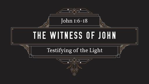 The Witness of John     -    John 1:6-18