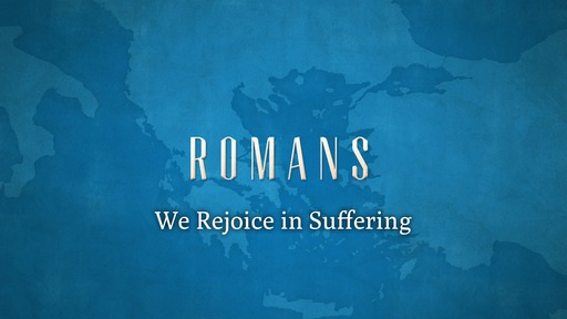 We Rejoice in Suffering (Romans 5:3-5)