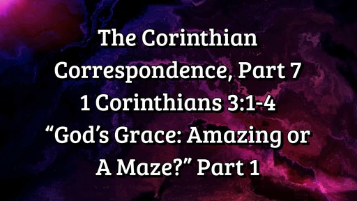 "The Corinthian Correspondence, Part 7: 1 Corinthians 3: 1-4; ""God's Grace: Amazing or A Maze?"" Part 1"