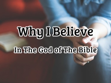 Why I Believe in The God of The Bible