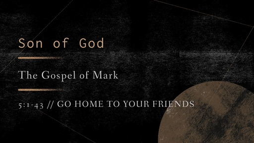 Mark 5:1-43 // Go Home To Your Friends
