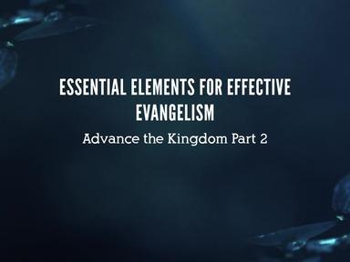 Advance the Kingdom Pt. 2: Essential Elements of Effective Evangelism