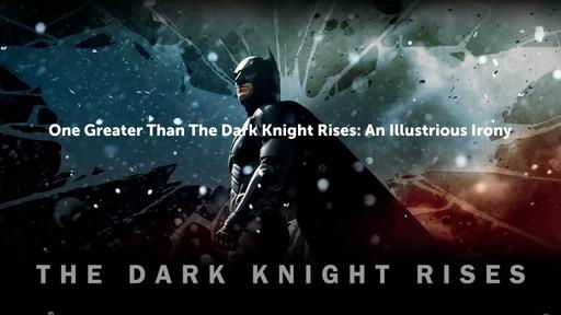 GreaterThan A Dark Knight Rises: An Illustrious Irony