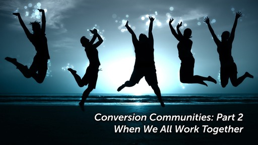Conversion Communities: Part 2 - When We All Work Together