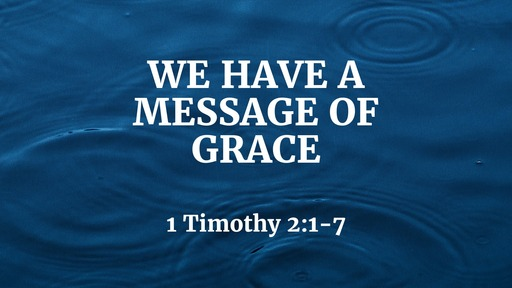 We Have a Message of Grace (1 Timothy 2:1-7)