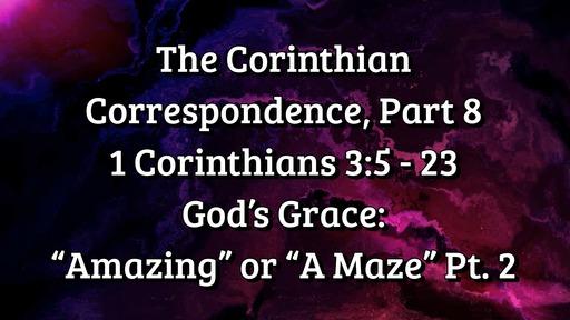 """The Corinthian Correspondence, Part 8: 1 Corinthians 3: 5 - 23; God's Grace: """"Amazing"""" or """"A Maze"""" Part 2"""