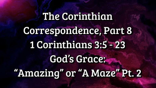 "The Corinthian Correspondence, Part 8: 1 Corinthians 3: 5 - 23; God's Grace: ""Amazing"" or ""A Maze"" Part 2"