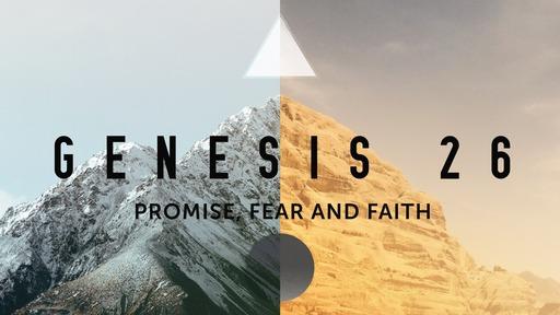 Promise, Fear and Faith Genesis 26