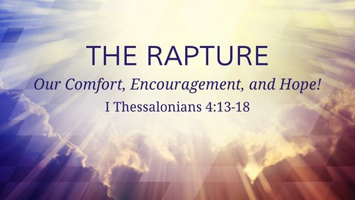 The Rapture- Our Comfort, Encouragement, and Hope!