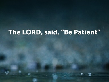 """The LORD said, """"Be Patient"""""""