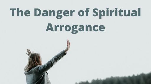 The Danger of Spiritual Arrogance