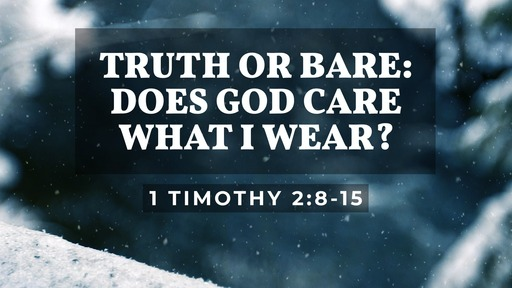 Truth Or Bare: Does God Care What I Wear? (1 Timothy 2:8-15)