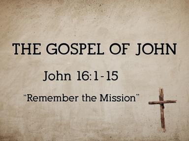 Remember the Mission (John 16:1-15)
