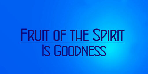 Fruit of the Spirit is Goodness