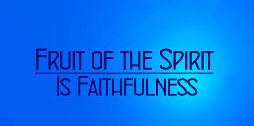 Fruit of the Spirit is Faithfulness