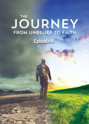 The Journey From Unbelief to Faith - Episode 4
