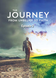 The Journey From Unbelief to Faith - Episode 2