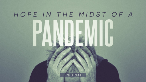 Psalm 27:1-6, 14-15, 03.22.20, Hope in the Midst of a Pandemic